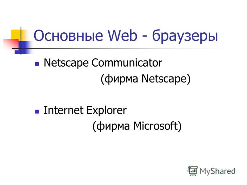 Основные Web - браузеры Netscape Communicator (фирма Netscape) Internet Explorer (фирма Microsoft)