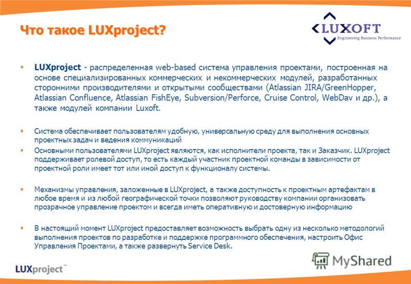 Что такое LUXproject? LUXproject - распределенная web-based система управления проектами, построенная на основе специализированных коммерческих и некоммерческих модулей, разработанных сторонними производителями и открытыми сообществами (Atlassian JIR