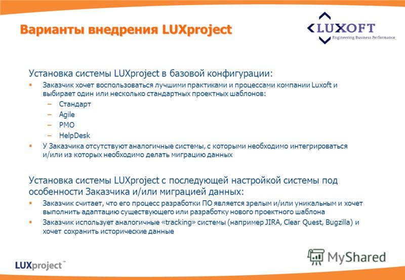 Установка системы LUXproject в базовой конфигурации: Заказчик хочет воспользоваться лучшими практиками и процессами компании Luxoft и выбирает один или несколько стандартных проектных шаблонов: –Стандарт –Agile –PMO –HelpDesk У Заказчика отсутствуют