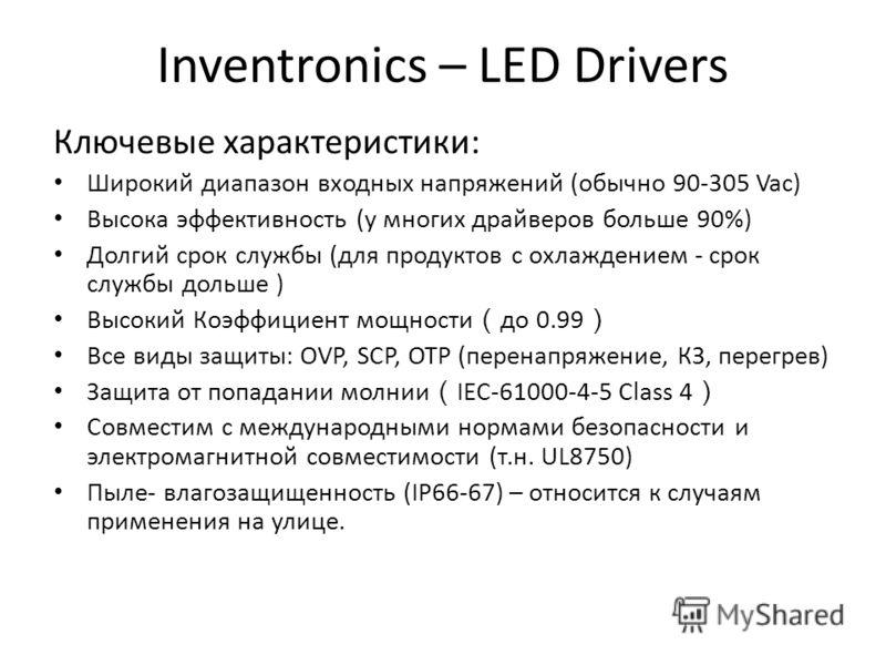 Inventronics – LED Drivers Ключевые характеристики: Широкий диапазон входных напряжений (обычно 90-305 Vac) Высока эффективность (у многих драйверов больше 90%) Долгий срок службы (для продуктов с охлаждением - срок службы дольше ) Высокий Коэффициен