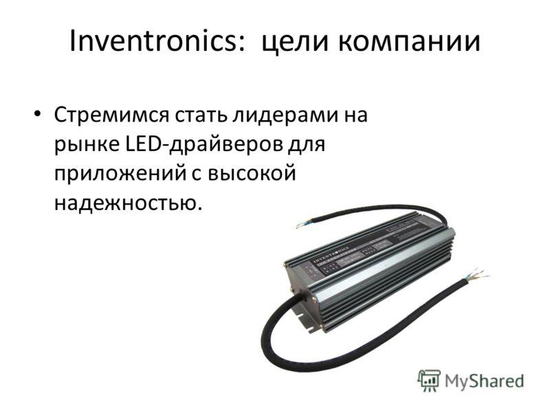 Inventronics: цели компании Стремимся стать лидерами на рынке LED-драйверов для приложений с высокой надежностью.
