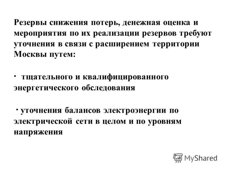 Резервы снижения потерь, денежная оценка и мероприятия по их реализации резервов требуют уточнения в связи с расширением территории Москвы путем: · тщательного и квалифицированного энергетического обследования · уточнения балансов электроэнергии по э