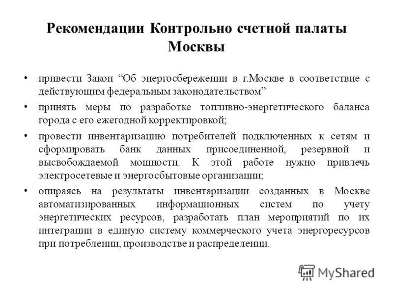 Рекомендации Контрольно счетной палаты Москвы привести Закон Об энергосбережении в г.Москве в соответствие с действующим федеральным законодательством принять меры по разработке топливно-энергетического баланса города с его ежегодной корректировкой;