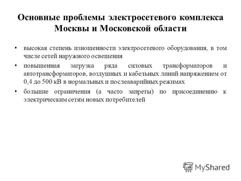 Основные проблемы электросетевого комплекса Москвы и Московской области высокая степень изношенности электросетевого оборудования, в том числе сетей наружного освещения повышенная загрузка ряда силовых трансформаторов и автотрансформаторов, воздушных