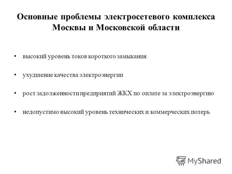 Основные проблемы электросетевого комплекса Москвы и Московской области высокий уровень токов короткого замыкания ухудшение качества электроэнергии рост задолженности предприятий ЖКХ по оплате за электроэнергию недопустимо высокий уровень технических