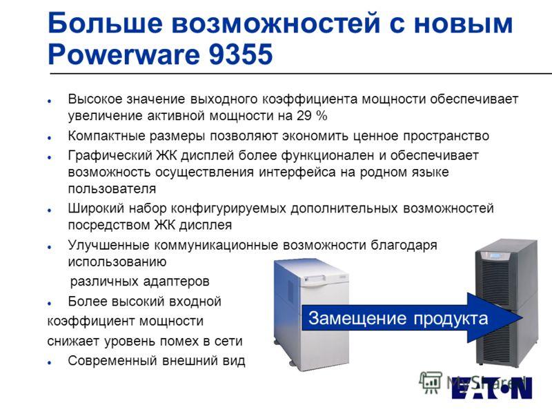 Больше возможностей с новым Powerware 9355 l Высокое значение выходного коэффициента мощности обеспечивает увеличение активной мощности на 29 % l Компактные размеры позволяют экономить ценное пространство l Графический ЖК дисплей более функционален и