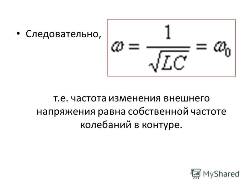 Следовательно, т.е. частота изменения внешнего напряжения равна собственной частоте колебаний в контуре.