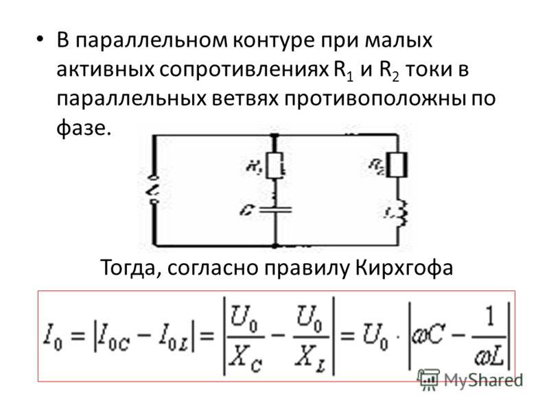 В параллельном контуре при малых активных сопротивлениях R 1 и R 2 токи в параллельных ветвях противоположны по фазе. Тогда, согласно правилу Кирхгофа