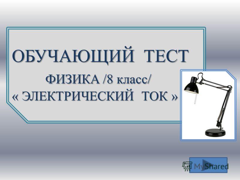 ОБУЧАЮЩИЙ ТЕСТ ФИЗИКA /8 класс/ ФИЗИКA /8 класс/ « ЭЛЕКТРИЧЕСКИЙ ТОК »
