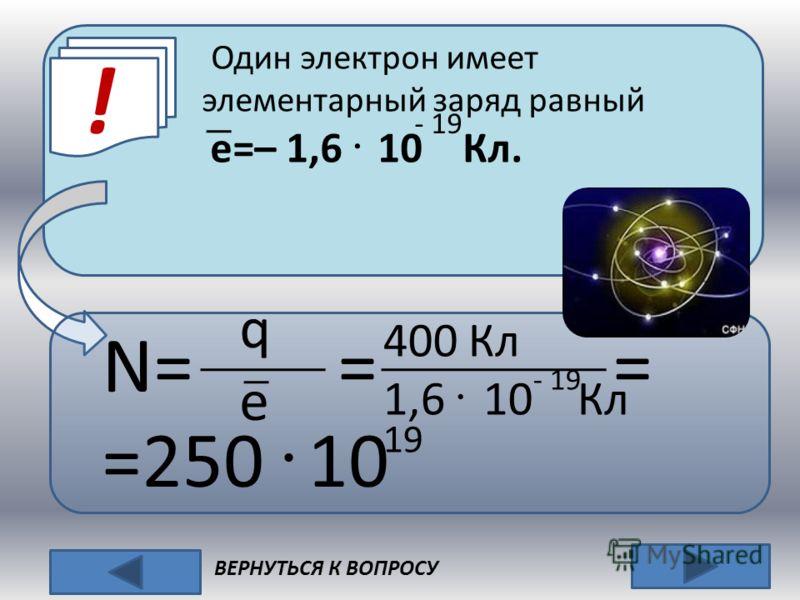 Один электрон имеет элементарный заряд равный e=– 1,6 · 10 Кл. ! - 19 N= = = =250 · 10 qeqe 400 Кл 1,6 · 10 Кл - 19 19 ВЕРНУТЬСЯ К ВОПРОСУ