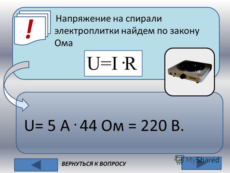 ! ВЕРНУТЬСЯ К ВОПРОСУ Напряжение на спирали электроплитки найдем по закону Ома U=I · R U= 5 A · 44 Ом = 220 В.