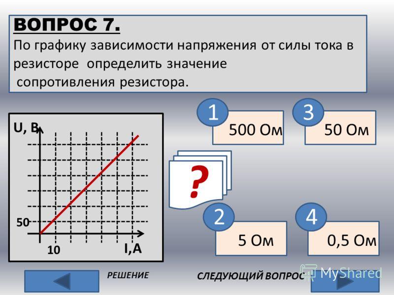 ВОПРОС 7. По графику зависимости напряжения от силы тока в резисторе определить значение сопротивления резистора. СЛЕДУЮЩИЙ ВОПРОС РЕШЕНИЕ ? 2 500 Ом 5 Ом 50 Ом 0,5 Ом R, Ом U, B 50 10 I,A нет 13 4