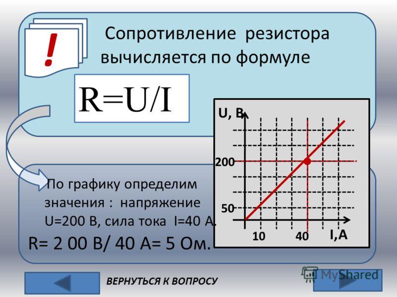 ! ВЕРНУТЬСЯ К ВОПРОСУ R, Ом U, B 50 10 I,A Сопротивление резистора вычисляется по формуле R=U/I По графику определим значения : напряжение U=200 В, сила тока I=40 А. 200 4040 R= 2 00 B/ 40 A= 5 Ом.