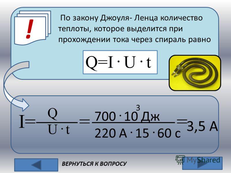 ! ВЕРНУТЬСЯ К ВОПРОСУ По закону Джоуля- Ленца количество теплоты, которое выделится при прохождении тока через спираль равно Q=I · U · t I= = = Q U · t 700 · 10 Дж 220 А · 15 · 60 с 3 3,5 А