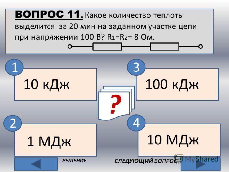 ВОПРОС 11. Какое количество теплоты выделится за 20 мин на заданном участке цепи при напряжении 100 В? R 1 =R 2 = 8 Ом. 2 СЛЕДУЮЩИЙ ВОПРОС РЕШЕНИЕ 1 МДж 10 МДж 100 кДж 10 кДж ? нет 13 4