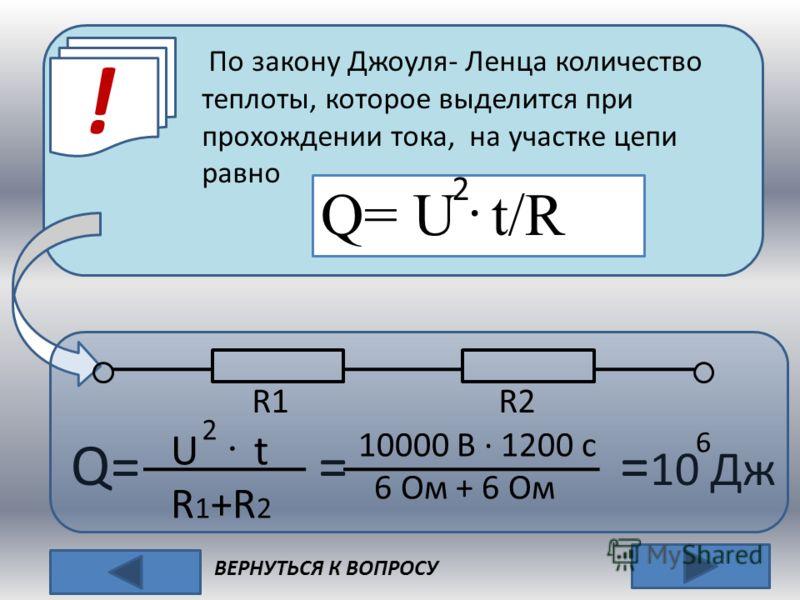 ! ВЕРНУТЬСЯ К ВОПРОСУ Q= U · t/R 2 По закону Джоуля- Ленца количество теплоты, которое выделится при прохождении тока, на участке цепи равно Q= = = 10 Дж R1 R2 U · t R 1 +R 2 2 10000 В · 1200 с 6 Ом + 6 Ом 6
