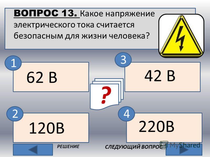 ВОПРОС 13. Какое напряжение электрического тока считается безопасным для жизни человека? 3 СЛЕДУЮЩИЙ ВОПРОС РЕШЕНИЕ 42 В 62 В 120В 220В ? нет 1 42