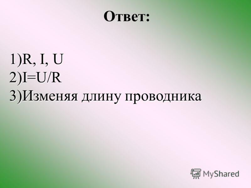 Ответ: 1)R, I, U 1)R, I, U 2)I=U/R 3)Изменяя длину проводника 3)Изменяя длину проводника