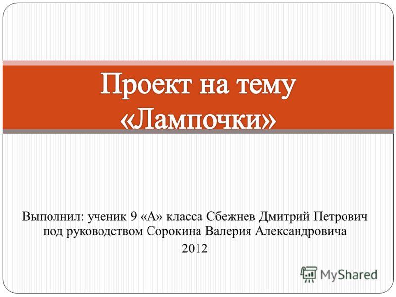 Выполнил: ученик 9 «А» класса Сбежнев Дмитрий Петрович под руководством Сорокина Валерия Александровича 2012