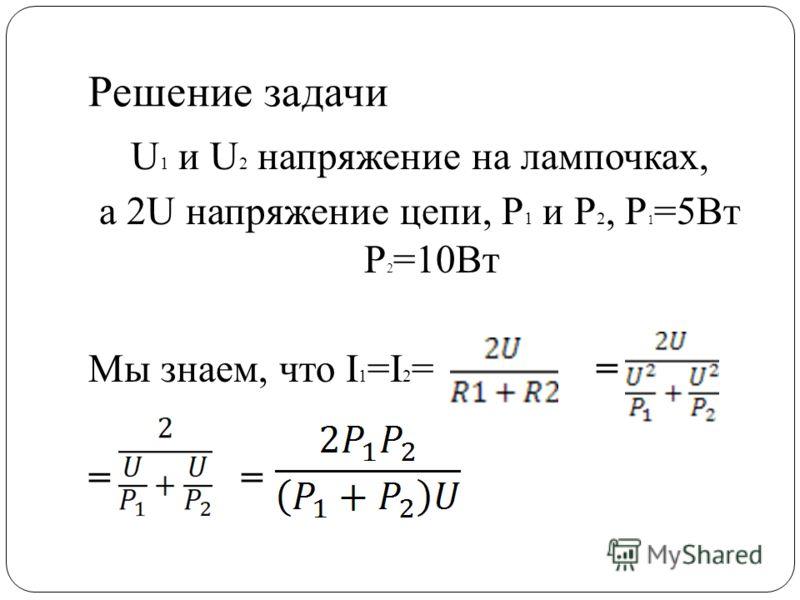 Решение задачи U 1 и U 2 напряжение на лампочках, а 2U напряжение цепи, P 1 и P 2, P 1 =5Вт P 2 =10Вт Мы знаем, что I 1 =I 2 = = =