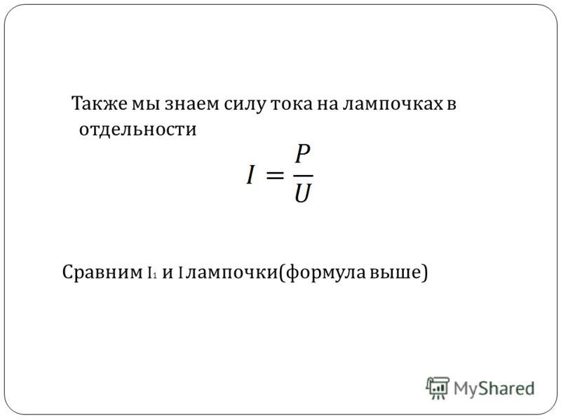 Также мы знаем силу тока на лампочках в отдельности Сравним I 1 и I лампочки ( формула выше )