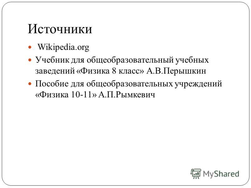 Источники Wikipedia.org Учебник для общеобразовательный учебных заведений «Физика 8 класс» А.В.Перышкин Пособие для общеобразовательных учреждений «Физика 10-11» А.П.Рымкевич