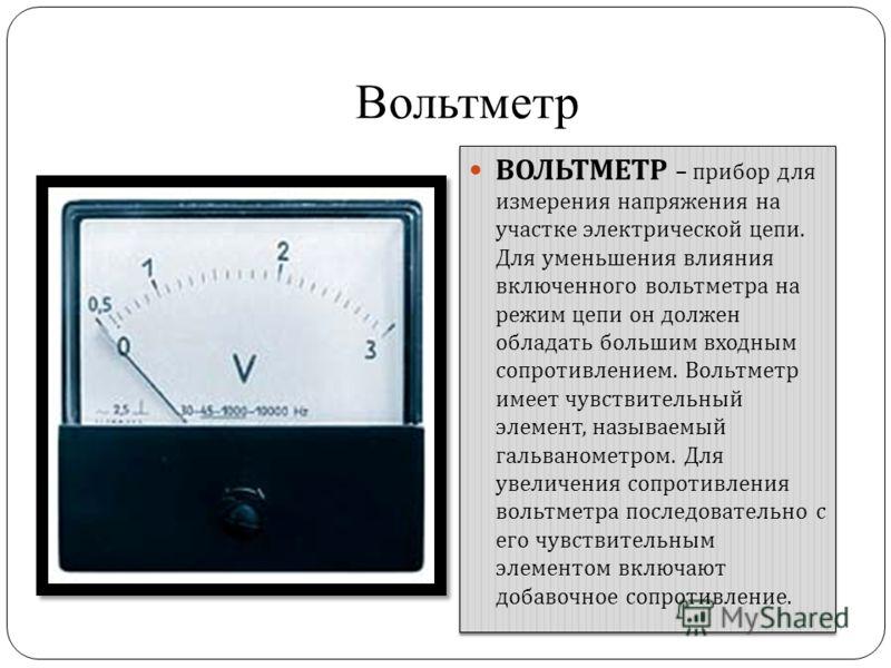 Вольтметр ВОЛЬТМЕТР – прибор для измерения напряжения на участке электрической цепи. Для уменьшения влияния включенного вольтметра на режим цепи он должен обладать большим входным сопротивлением. Вольтметр имеет чувствительный элемент, называемый гал