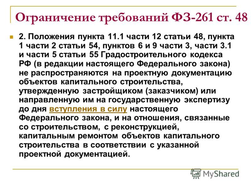 Ограничение требований ФЗ-261 ст. 48 2. Положения пункта 11.1 части 12 статьи 48, пункта 1 части 2 статьи 54, пунктов 6 и 9 части 3, части 3.1 и части 5 статьи 55 Градостроительного кодекса РФ (в редакции настоящего Федерального закона) не распростра