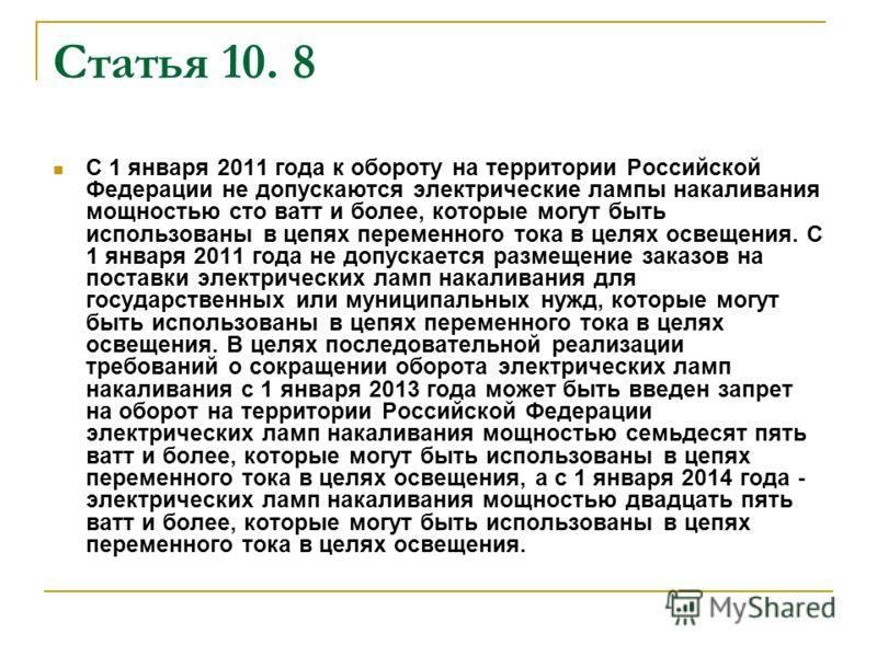 Статья 10. 8 С 1 января 2011 года к обороту на территории Российской Федерации не допускаются электрические лампы накаливания мощностью сто ватт и более, которые могут быть использованы в цепях переменного тока в целях освещения. С 1 января 2011 года