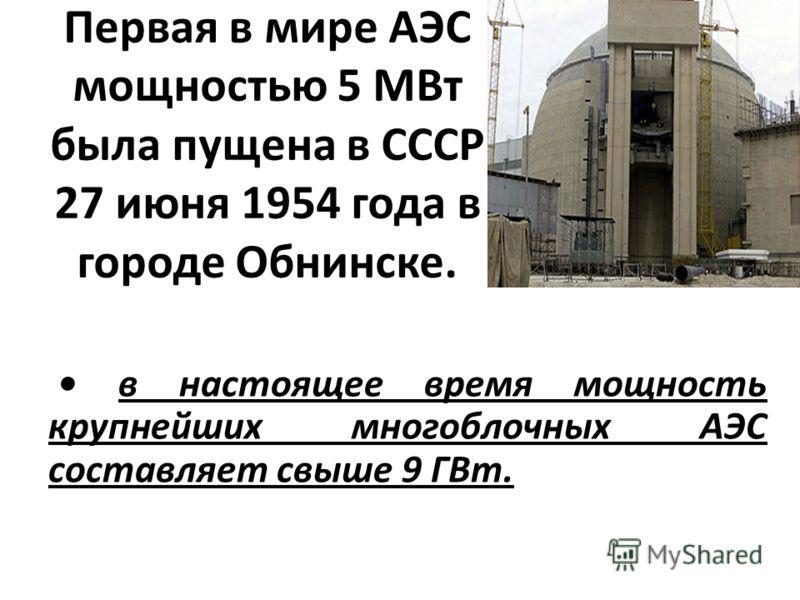Первая в мире АЭС мощностью 5 МВт была пущена в СССР 27 июня 1954 года в городе Обнинске. в настоящее время мощность крупнейших многоблочных АЭС составляет свыше 9 ГВт.