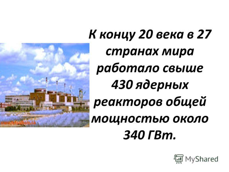 К концу 20 века в 27 странах мира работало свыше 430 ядерных реакторов общей мощностью около 340 ГВт.