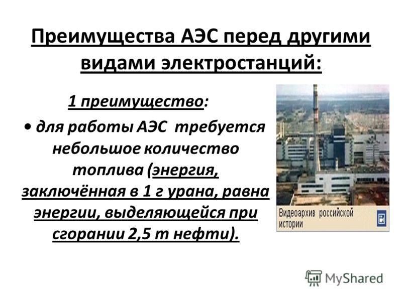 Преимущества АЭС перед другими видами электростанций: 1 преимущество: для работы АЭС требуется небольшое количество топлива (энергия, заключённая в 1 г урана, равна энергии, выделяющейся при сгорании 2,5 т нефти).