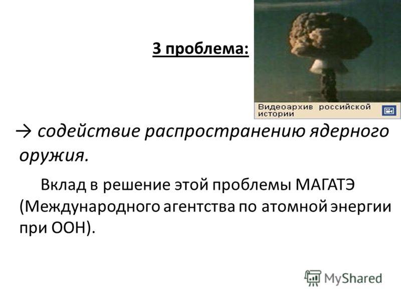 3 проблема: содействие распространению ядерного оружия. Вклад в решение этой проблемы МАГАТЭ (Международного агентства по атомной энергии при ООН).