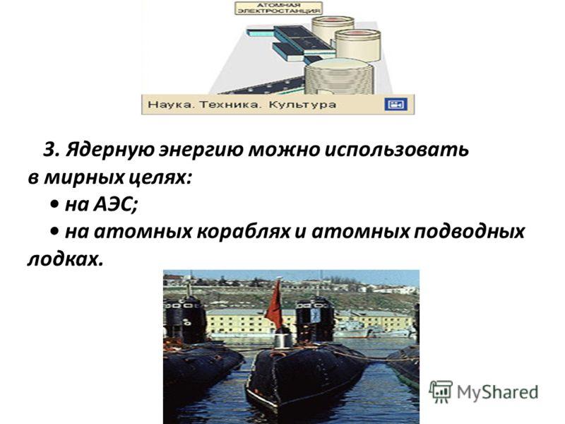 3. Ядерную энергию можно использовать в мирных целях: на АЭС; на атомных кораблях и атомных подводных лодках.