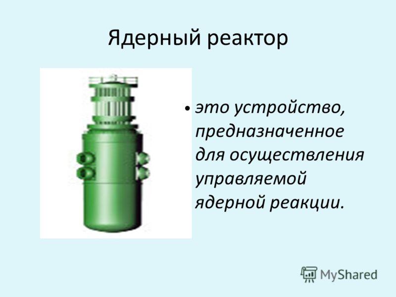 Ядерный реактор это устройство, предназначенное для осуществления управляемой ядерной реакции.