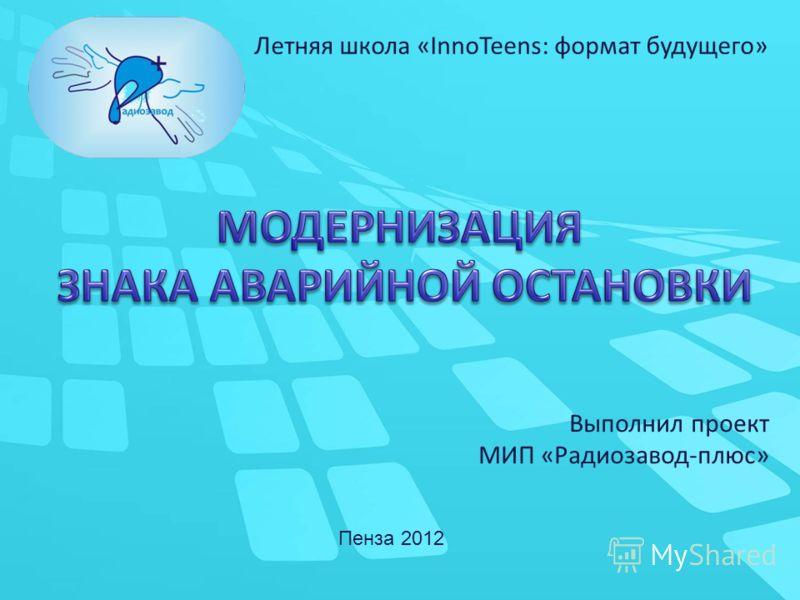 Выполнил проект МИП «Радиозавод-плюс» Пенза 2012 Летняя школа «InnoTeens: формат будущего»