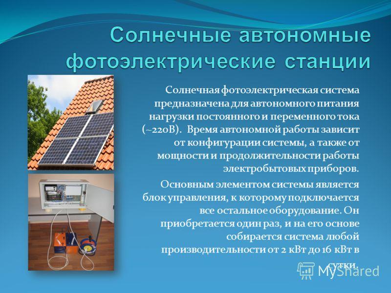 Солнечная фотоэлектрическая система предназначена для автономного питания нагрузки постоянного и переменного тока (~220В). Время автономной работы зависит от конфигурации системы, а также от мощности и продолжительности работы электробытовых приборов