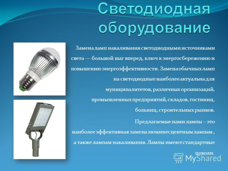 Замена ламп накаливания светодиодными источниками света большой шаг вперед, ключ к энергосбережению и повышению энергоэффективности. Замена обычных ламп на светодиодные наиболее актуальна для муниципалитетов, различных организаций, промышленных предп