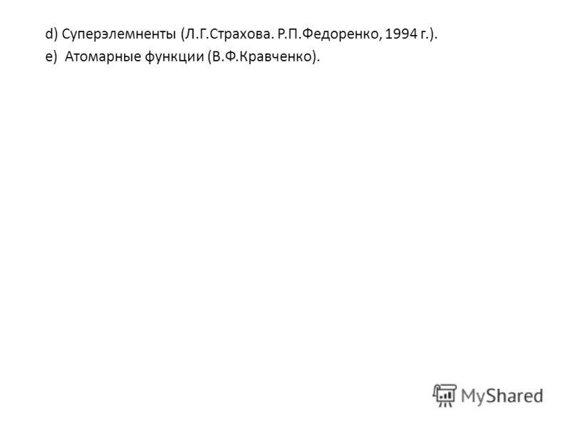 d) Суперэлемненты (Л.Г.Страхова. Р.П.Федоренко, 1994 г.). е) Атомарные функции (В.Ф.Кравченко).