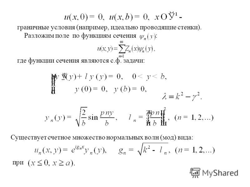 граничные условия (например, идеально проводящие стенки). Разложим поле по функциям сечения : где функции сечения являются с.ф. задачи: Существует счетное множество нормальных волн (мод) вида: при