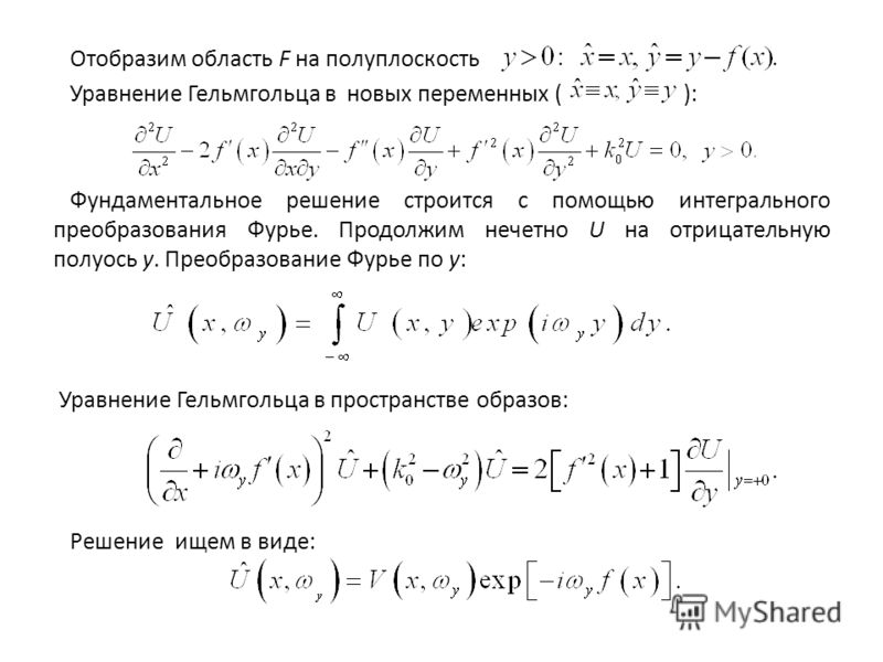Отобразим область F на полуплоскость Уравнение Гельмгольца в новых переменных ( ): Фундаментальное решение строится с помощью интегрального преобразования Фурье. Продолжим нечетно U на отрицательную полуось у. Преобразование Фурье по у: Уравнение Гел