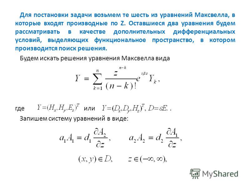 Для постановки задачи возьмем те шесть из уравнений Максвелла, в которые входят производные по Z. Оставшиеся два уравнения будем рассматривать в качестве дополнительных дифференциальных условий, выделяющих функциональное пространство, в котором произ