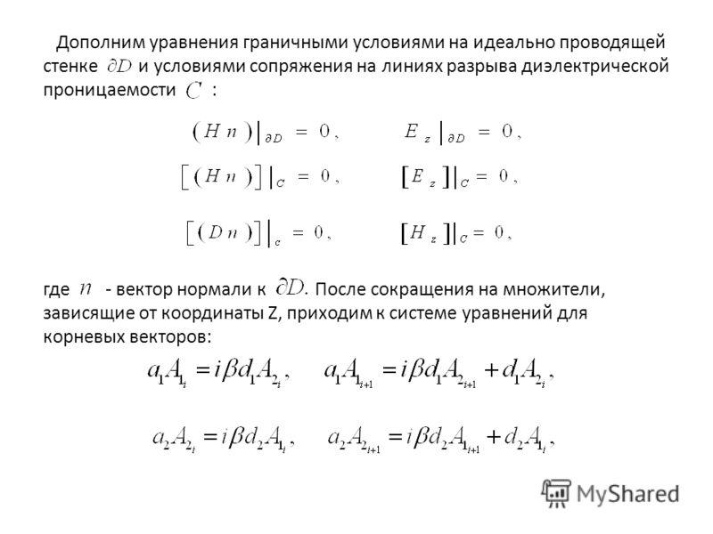 Дополним уравнения граничными условиями на идеально проводящей стенке и условиями сопряжения на линиях разрыва диэлектрической проницаемости : где - вектор нормали к После сокращения на множители, зависящие от координаты Z, приходим к системе уравнен