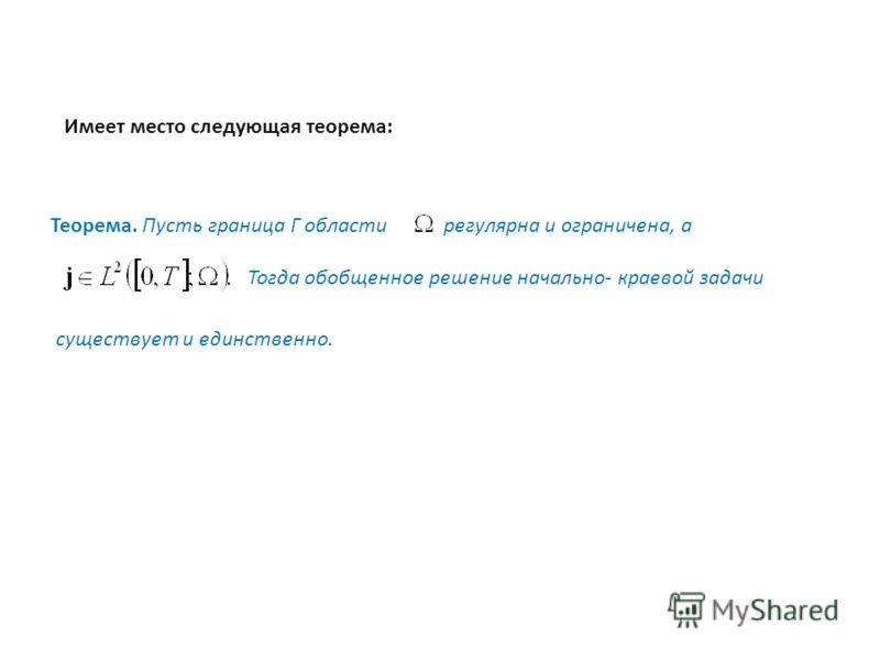 Имеет место следующая теорема: Теорема. Пусть граница Г области регулярна и ограничена, а Тогда обобщенное решение начально- краевой задачи существует и единственно.