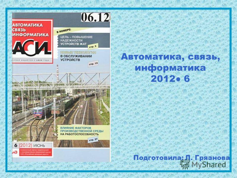 Автоматика, связь, информатика 2012 6 Подготовила: Л. Грязнова