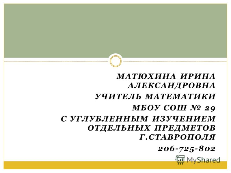 МАТЮХИНА ИРИНА АЛЕКСАНДРОВНА УЧИТЕЛЬ МАТЕМАТИКИ МБОУ СОШ 29 С УГЛУБЛЕННЫМ ИЗУЧЕНИЕМ ОТДЕЛЬНЫХ ПРЕДМЕТОВ Г.СТАВРОПОЛЯ 206-725-802