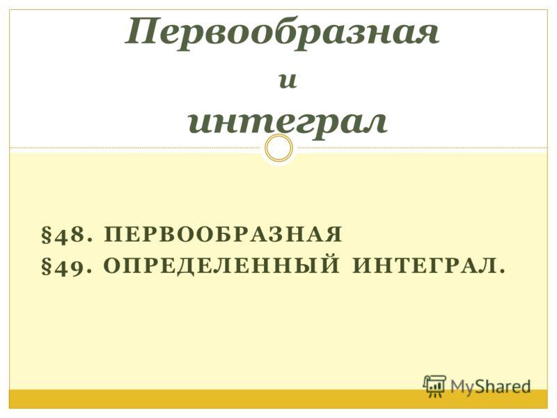 §48. ПЕРВООБРАЗНАЯ §49. ОПРЕДЕЛЕННЫЙ ИНТЕГРАЛ. Первообразная и интеграл