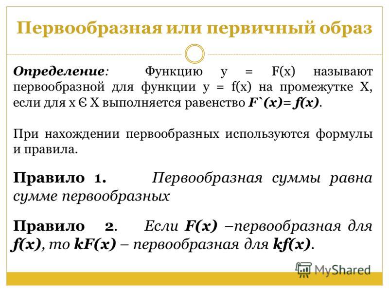 Первообразная или первичный образ Определение: Функцию у = F(x) называют первообразной для функции у = f(x) на промежутке Х, если для х Є Х выполняется равенство F`(x)= f(x). При нахождении первообразных используются формулы и правила. Правило 1. Пер