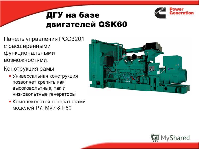 ДГУ на базе двигателей QSK60 Панель управления PCC3201 с расширенными функциональными возможностями. Конструкция рамы Универсальная конструкция позволяет крепить как высоковольтные, так и низковольтные генераторы Комплектуются генераторами моделей P7