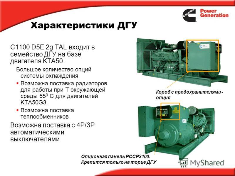 Характеристики ДГУ C1100 D5E 2g TAL входит в семейство ДГУ на базе двигателя KTA50. Большое количество опций системы охлаждения Возможна поставка радиаторов для работы при T окружающей среды 55 0 C для двигателей KTA50G3. Возможна поставка теплообмен